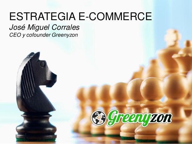 ESTRATEGIA E-COMMERCE José Miguel Corrales CEO y cofounder Greenyzon