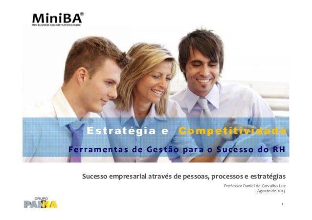 Sucesso empresarial através de pessoas, processos e estratégias Professor Daniel de Carvalho Luz Agosto de 2013 Estratégia...