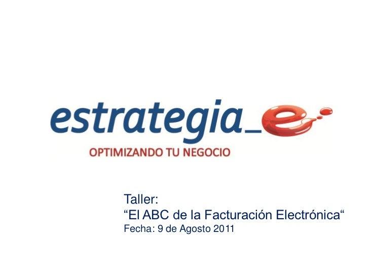 """Taller:""""El ABC de la Facturación Electrónica""""Fecha: 9 de Agosto 2011"""