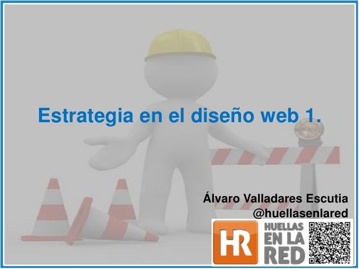 Estrategia en el diseño web 1.                 Álvaro Valladares Escutia                         @huellasenlared