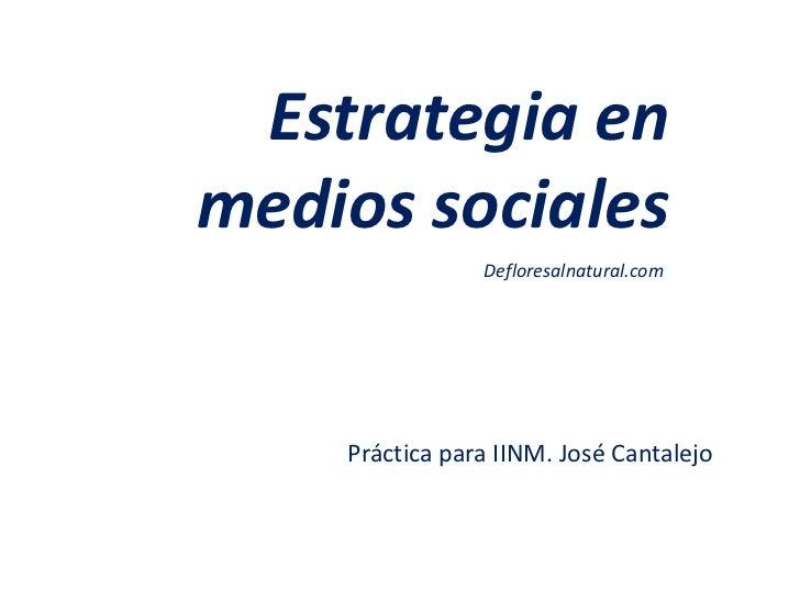 Estrategia enmedios sociales                Defloresalnatural.com    Práctica para IINM. José Cantalejo