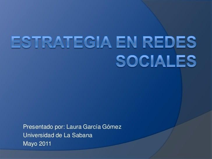 Estrategia en redes sociales <br />Presentado por: Laura García Gómez <br />Universidad de La Sabana<br />Mayo 2011<br />