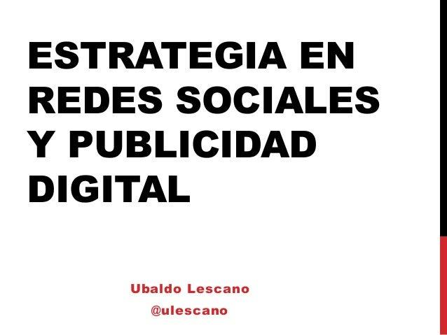 ESTRATEGIA ENREDES SOCIALESY PUBLICIDADDIGITAL    Ubaldo Lescano      @ulescano