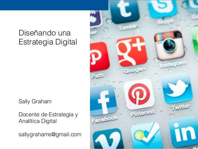 Diseñando una Estrategia Digital Sally Graham Docente de Estrategia y Analítica Digital sallygrahams@gmail.com