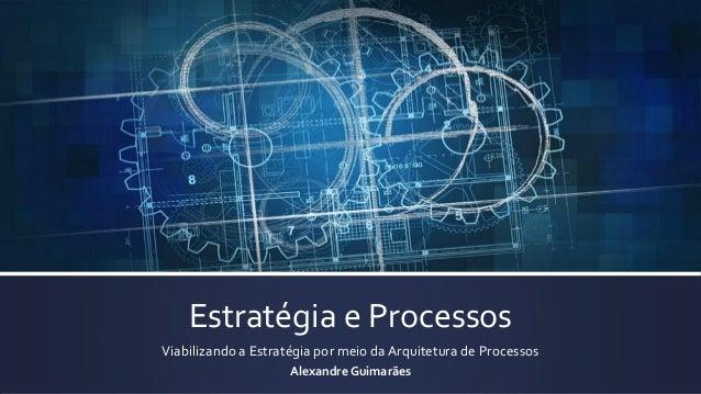 Estratégia e Processos Viabilizando a Estratégia por meio da Arquitetura de Processos Alexandre Guimarães