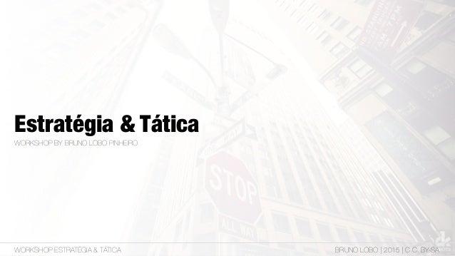 Estratégia & Tática WORKSHOP BY BRUNO LOBO PINHEIRO WORKSHOP ESTRATÉGIA & TÁTICA BRUNO LOBO | 2015 | C.C. BY-SA