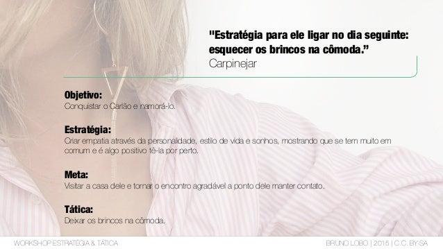 WORKSHOP ESTRATÉGIA & TÁTICA BRUNO LOBO | 2015 | C.C. BY-SA O ESTRATEGISTA PRECISA SABER FAZER PERGUNTAS Essa é a melhor t...