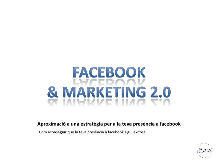 Aproximació a una estratègia per a la teva presència a facebookCom aconseguir que la teva presència a facebook sigui exitosa