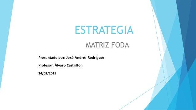 ESTRATEGIA MATRIZ FODA Presentado por: José Andrés Rodríguez Profesor: Álvaro Castrillón 24/02/2015