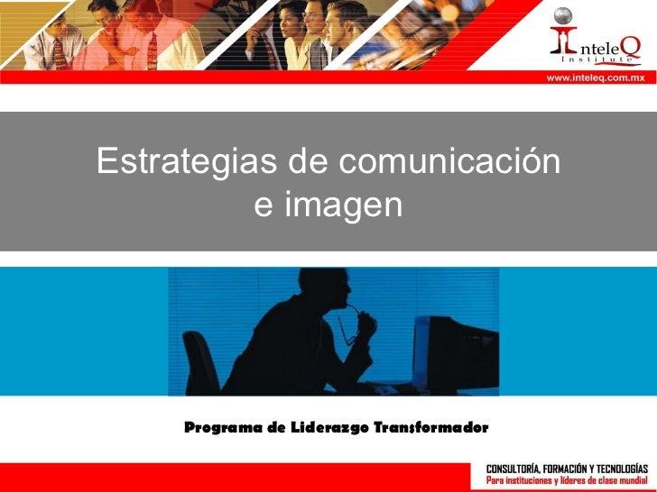 Estrategias de comunicación          e imagen     Programa de Liderazgo Transformador