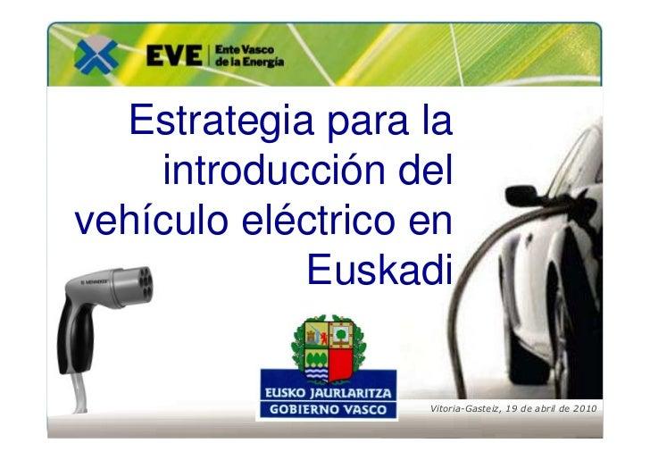 Estrategia para la     introducción del vehículo eléctrico en             Euskadi                      Vitoria-Gasteiz, 19...