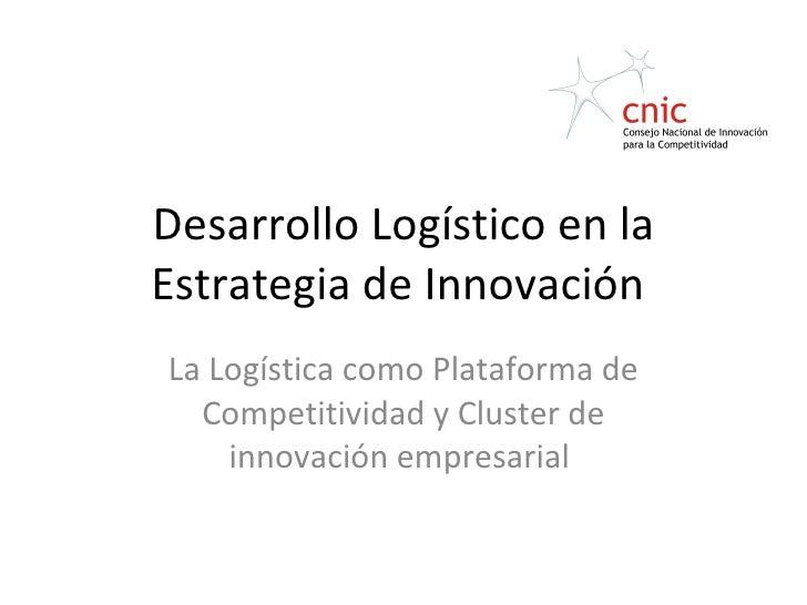 Desarrollo Logístico en la Estrategia de Innovación  La Logística como Plataforma de Competitividad y Cluster de innovació...