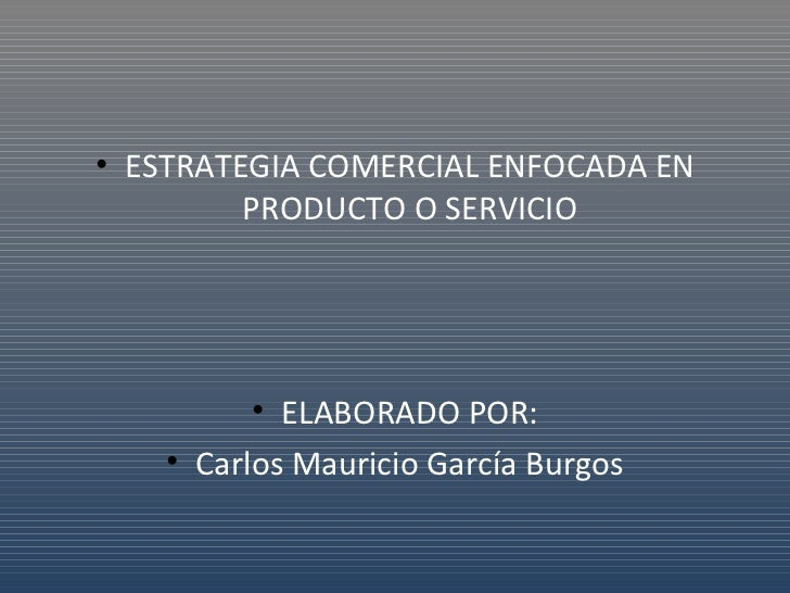 <ul><li>ESTRATEGIA COMERCIAL ENFOCADA EN PRODUCTO O SERVICIO </li></ul><ul><li>ELABORADO POR: </li></ul><ul><li>Carlos Mau...