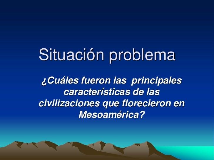 Situación problema<br />¿Cuáles fueron las  principales características de las civilizaciones que florecieron en Mesoaméri...