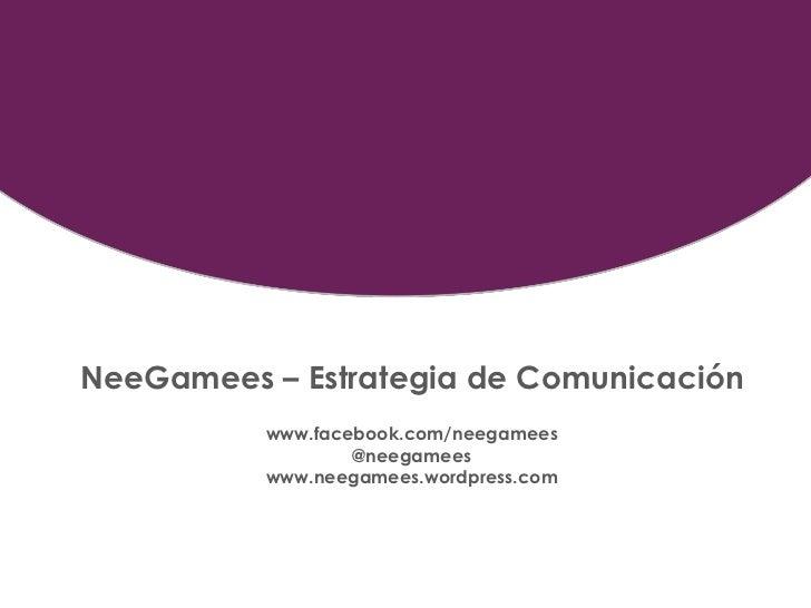 NeeGamees – Estrategia de Comunicación          www.facebook.com/neegamees                  @neegamees          www.neegam...