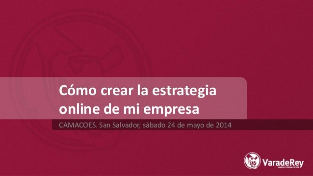 Cómo crear la estrategia online de mi empresa CAMACOES. San Salvador, sábado 24 de mayo de 2014