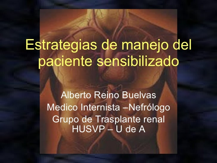 Estrategias de manejo del paciente sensibilizado Alberto Reino Buelvas Medico Internista –Nefrólogo Grupo de Trasplante re...