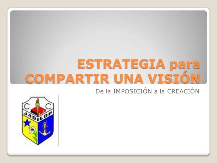 ESTRATEGIA para COMPARTIR UNA VISIÓN<br />De la IMPOSICIÓN a la CREACIÓN<br />