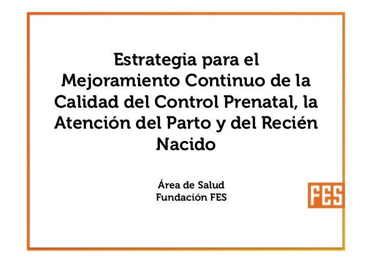 Estrategia para el Mejoramiento Continuo de laCalidad del Control Prenatal, laAtención del Parto y del Recién            N...