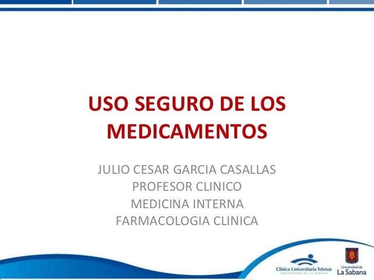 USO SEGURO DE LOS MEDICAMENTOS JULIO CESAR GARCIA CASALLAS PROFESOR CLINICO MEDICINA INTERNA FARMACOLOGIA CLINICA