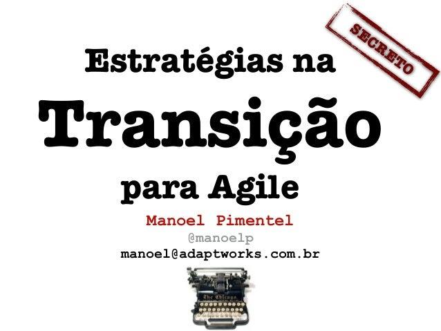 Manoel Pimentel @manoelp manoel@adaptworks.com.br Estratégias na Transição para Agile SECRETO