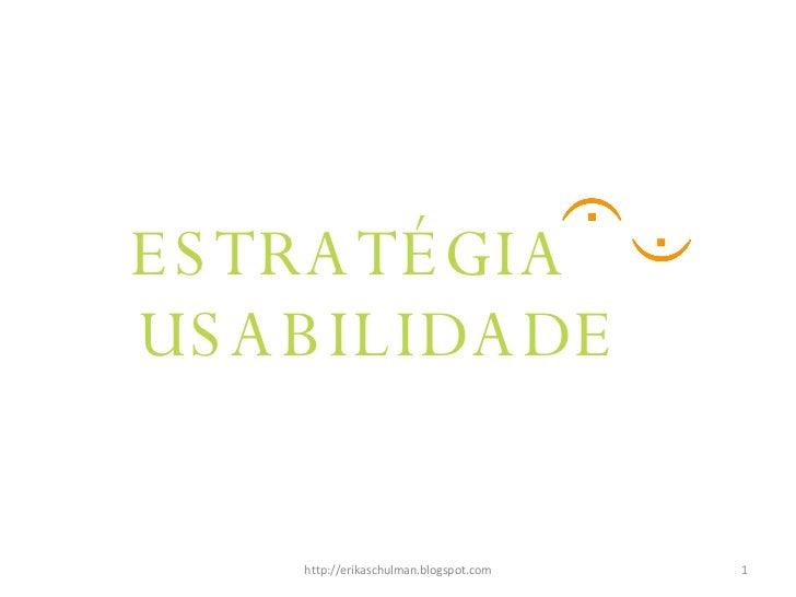 ESTRATÉGIA http://erikaschulman.blogspot.com USABILIDADE