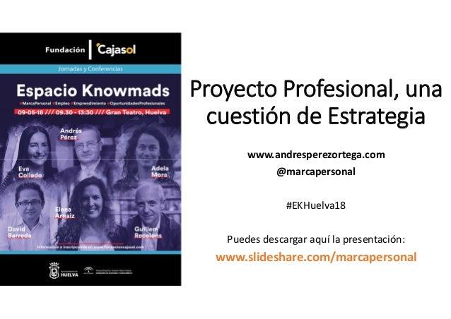 Proyecto Profesional, una cuestión de Estrategia www.andresperezortega.com @marcapersonal #EKHuelva18 Puedes descargar aqu...