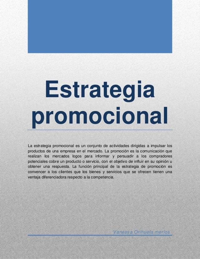 Estrategia promocional La estrategia promocional es un conjunto de actividades dirigidas a impulsar los productos de una e...