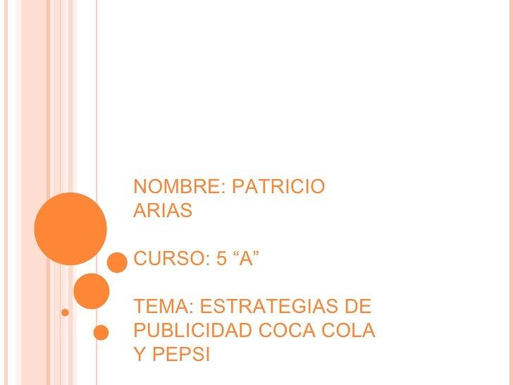 """NOMBRE: PATRICIO ARIAS CURSO: 5 """"A"""" TEMA: ESTRATEGIAS DE PUBLICIDAD COCA COLA Y PEPSI"""