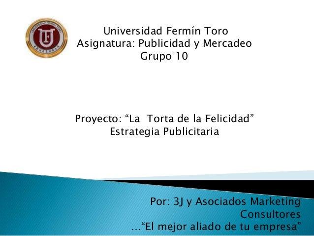"""Universidad Fermín ToroAsignatura: Publicidad y Mercadeo            Grupo 10Proyecto: """"La Torta de la Felicidad""""      Estr..."""