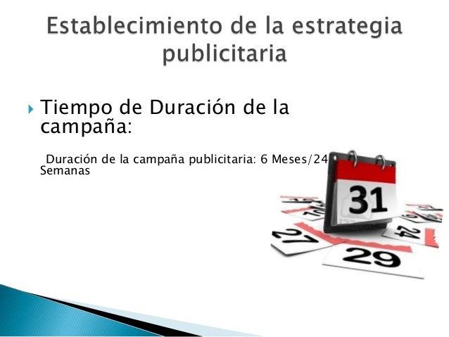    Tiempo de Duración de la    campaña:     Duración de la campaña publicitaria: 6 Meses/24    Semanas