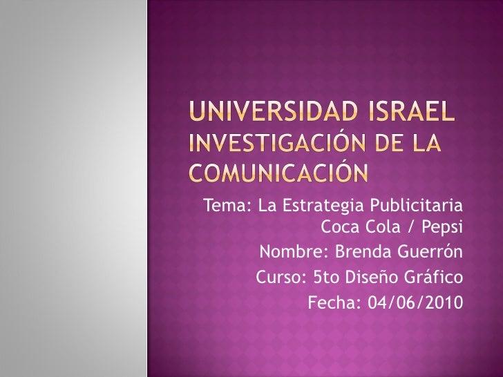 Tema: La Estrategia Publicitaria Coca Cola / Pepsi Nombre: Brenda Guerrón Curso: 5to Diseño Gráfico Fecha: 04/06/2010