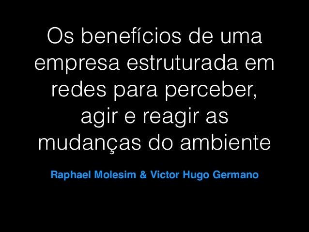 Os benefícios de uma empresa estruturada em redes para perceber, agir e reagir as mudanças do ambiente Raphael Molesim & V...