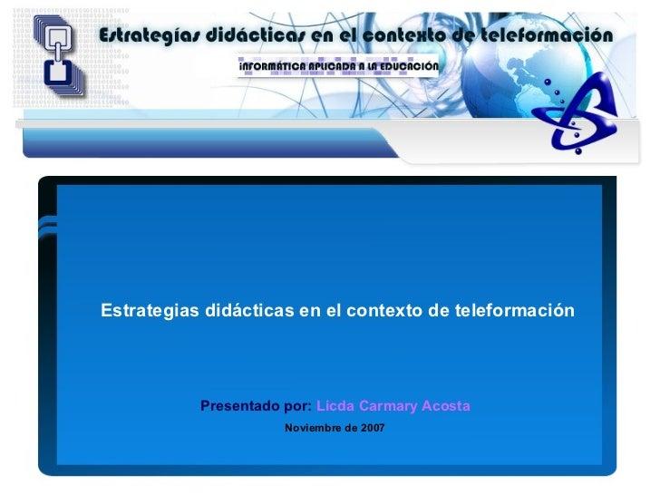 Estrategias didácticas en el contexto de teleformación                Presentado por: Licda Carmary Acosta                ...
