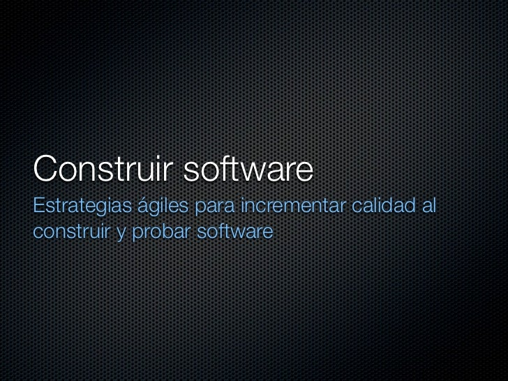 Construir software Estrategias ágiles para incrementar calidad al construir y probar software