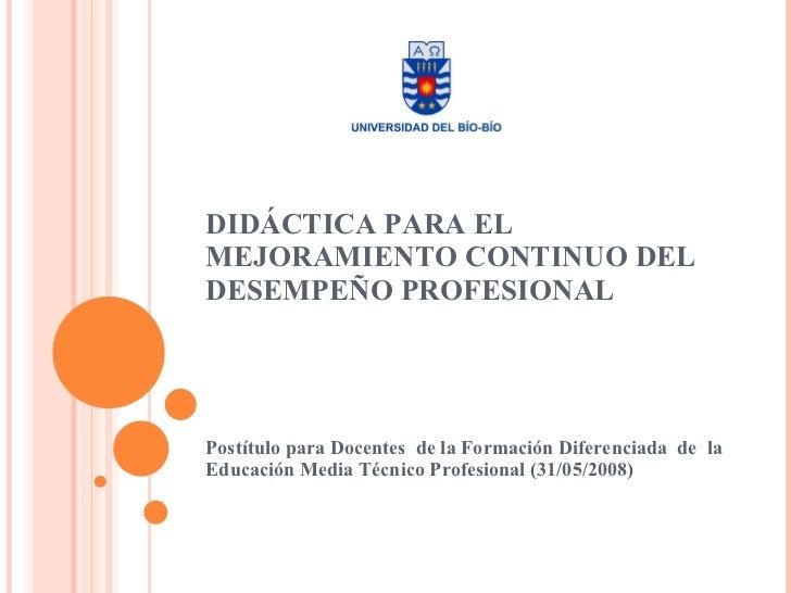 DIDÁCTICA PARA EL MEJORAMIENTO CONTINUO DEL DESEMPEÑO PROFESIONAL Postítulo para Docentes  de la Formación Diferenciada  d...