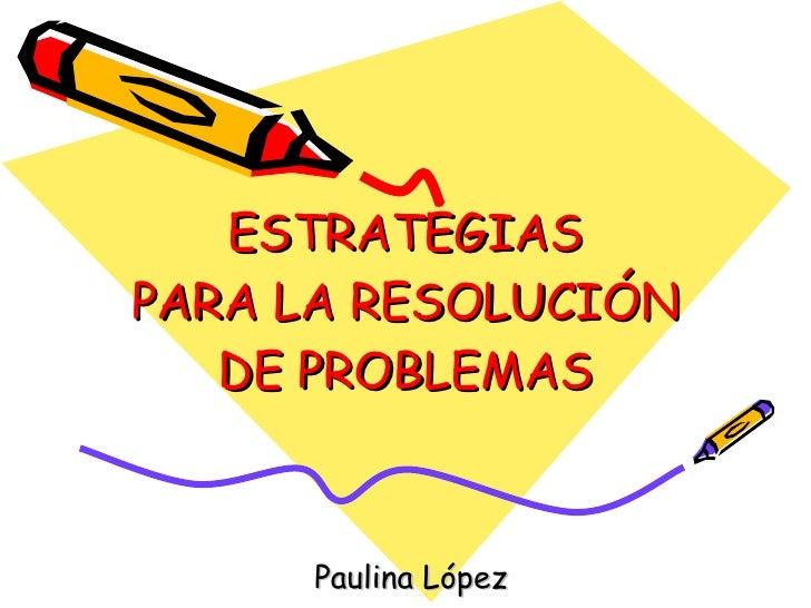 ESTRATEGIAS PARA LA RESOLUCIÓN DE PROBLEMAS Paulina López