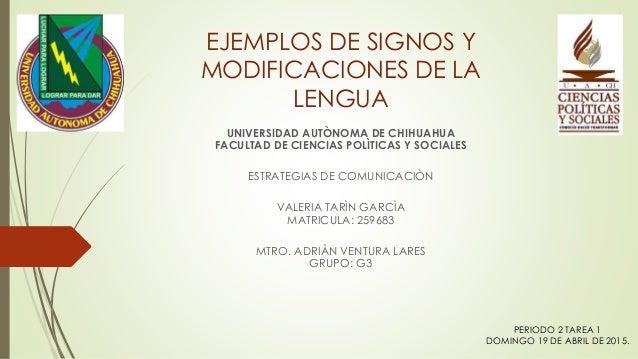 EJEMPLOS DE SIGNOS Y MODIFICACIONES DE LA LENGUA UNIVERSIDAD AUTÒNOMA DE CHIHUAHUA FACULTAD DE CIENCIAS POLÌTICAS Y SOCIAL...