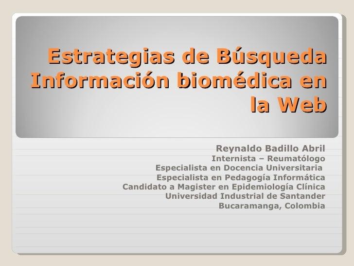 Estrategias de Búsqueda Información biomédica en la Web Reynaldo Badillo Abril Internista – Reumatólogo Especialista en Do...