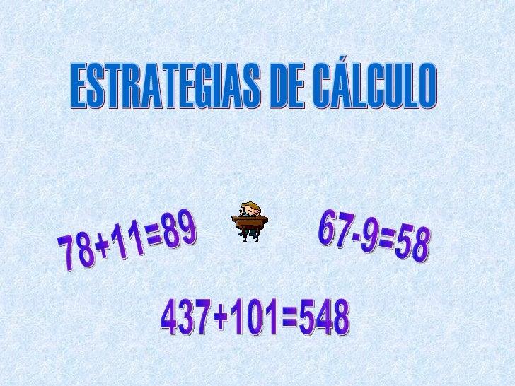 ESTRATEGIAS DE CÁLCULO 78+11=89 67-9=58 437+101=548