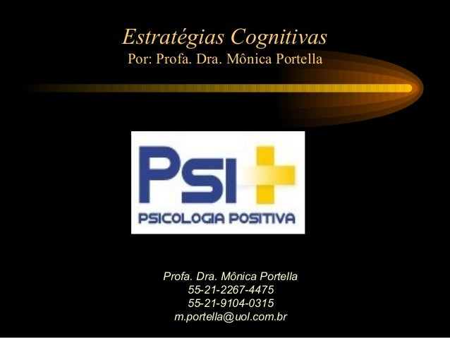 Profa. Dra. Mônica Portella 55-21-2267-4475 55-21-9104-0315 m.portella@uol.com.br Estratégias Cognitivas Por: Profa. Dra. ...