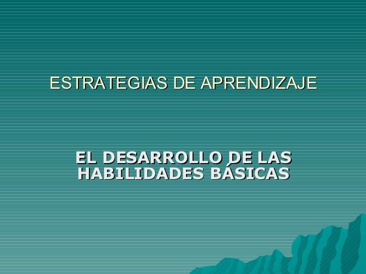 ESTRATEGIAS DE APRENDIZAJE EL DESARROLLO DE LAS HABILIDADES BÁSICAS