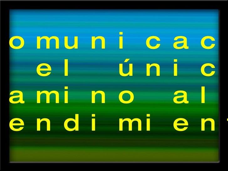 La comunicación  es el único  camino al  entendimiento.