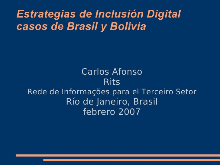 Estrategias de Inclusión Digital casos de Brasil y Bolivia <ul><ul><li>Carlos Afonso </li></ul></ul><ul><ul><li>Rits </li>...