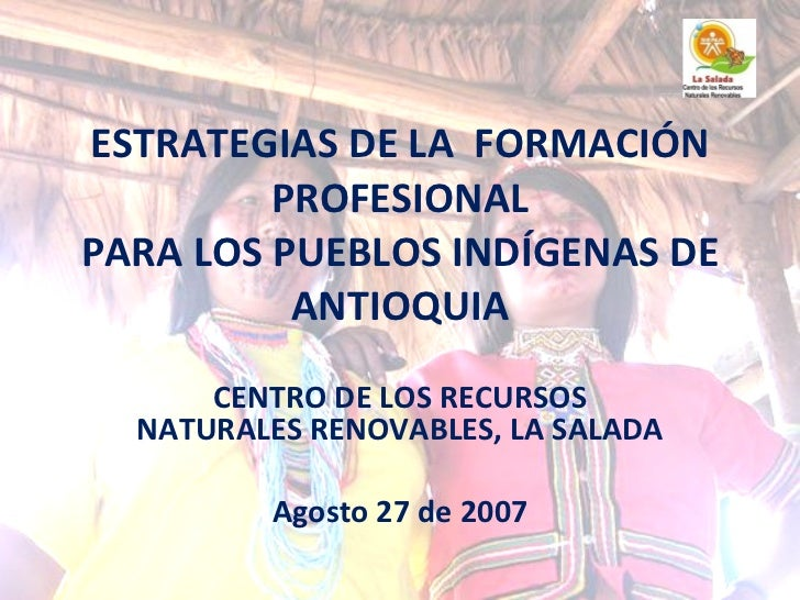 ESTRATEGIAS DE LA  FORMACIÓN PROFESIONAL PARA LOS PUEBLOS INDÍGENAS DE ANTIOQUIA CENTRO DE LOS RECURSOS NATURALES RENOVABL...