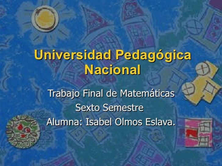 Universidad Pedagógica Nacional Trabajo Final de Matemáticas Sexto Semestre  Alumna: Isabel Olmos Eslava.