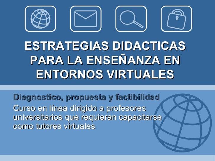 ESTRATEGIAS DIDACTICAS PARA LA ENSEÑANZA EN ENTORNOS VIRTUALES Diagnostico, propuesta y factibilidad Curso en línea dirigi...