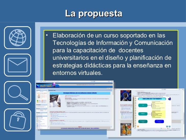 La propuesta <ul><li>Elaboración de un curso soportado en las Tecnologías de Información y Comunicación para la capacitaci...