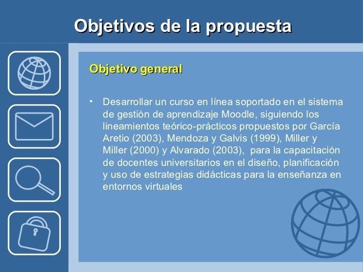 Objetivos de la propuesta <ul><li>Objetivo general </li></ul><ul><li>Desarrollar un curso en línea soportado en el sistema...