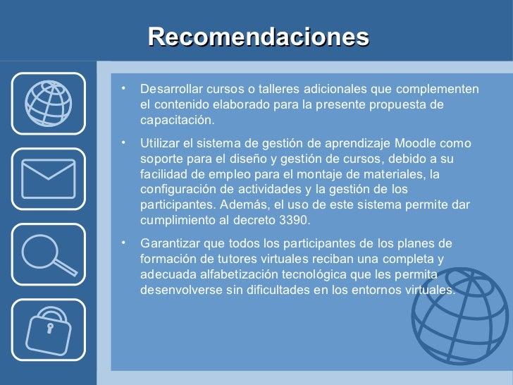 Recomendaciones <ul><li>Desarrollar cursos o talleres adicionales que complementen el contenido elaborado para la presente...